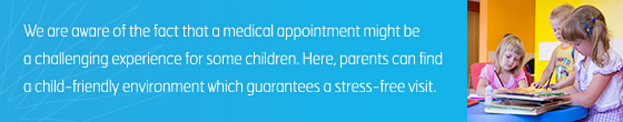 We are aware of the fact that a medical appointment might be a challenging experience for some children. Here, parents can find a child-friendly environment which guarantees a stress-free visit.